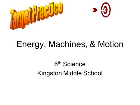 Energy, Machines, & Motion 6 th Science Kingston Middle School.