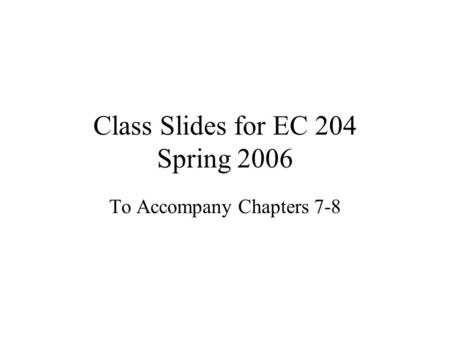 Class Slides for EC 204 Spring 2006 To Accompany Chapters 7-8.