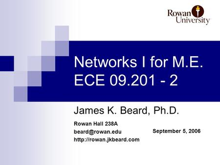 Rowan Hall 238A  September 5, 2006 Networks I for M.E. ECE 09.201 - 2 James K. Beard, Ph.D.