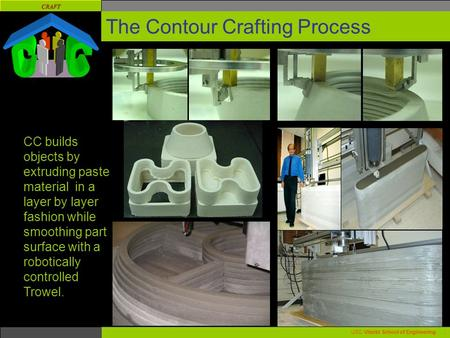CRAFT USC Viterbi School of Engineering. The Contour Crafting Process CC builds objects by extruding paste material in a layer by layer fashion while smoothing.