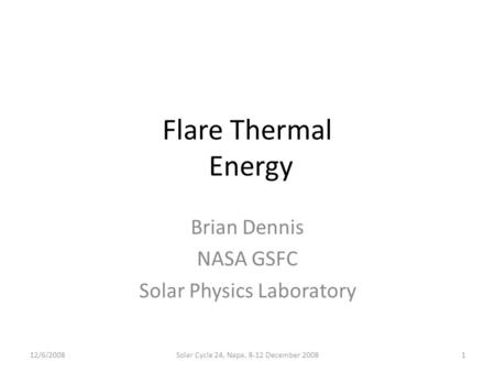 Flare Thermal Energy Brian Dennis NASA GSFC Solar Physics Laboratory 12/6/20081Solar Cycle 24, Napa, 8-12 December 2008.