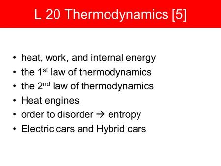 L 20 Thermodynamics [5] heat, work, and internal energy the 1 st law of thermodynamics the 2 nd law of thermodynamics Heat engines order to disorder 