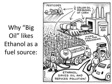 "Why ""Big Oil"" likes Ethanol as a fuel source:. 1. Ethanol Ethanol still releases greenhouse gases? – More than fossil fuels! – But they're still better."