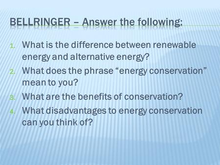 "1. What is the difference between renewable energy and alternative energy? 2. What does the phrase ""energy conservation"" mean to you? 3. What are the benefits."