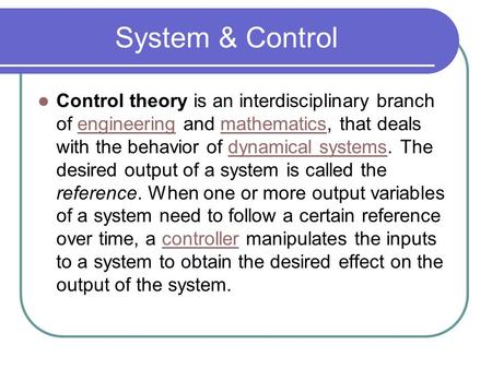 System & Control Control theory is an interdisciplinary branch of engineering and mathematics, that deals with the behavior of dynamical systems. The desired.