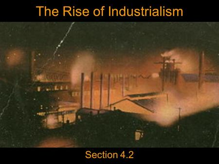 The Rise of Industrialism Section 4.2. Today's Agenda Day 5 Begin 4.2 Slide Show Homework Read Chapter 4 (121- 126) Day 7 is Monday. Presenters be ready!!