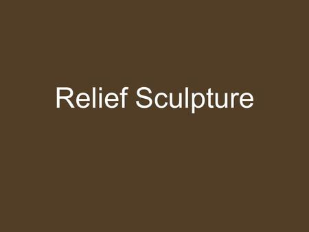 Relief Sculpture. R elief sculpture - A type of sculpture in which form projects from a background.sculptureform background We'll be looking at two types: