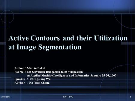 2008/10/02H704 - DYU1 Active Contours and their Utilization at Image Segmentation Author : Marián Bakoš Source : 5th Slovakian-Hungarian Joint Symposium.
