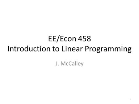 EE/Econ 458 Introduction to Linear Programming J. McCalley 1.