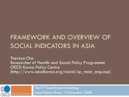 FRAMEWORK AND OVERVIEW OF SOCIAL INDICATORS IN ASIA The 3 rd Social Experts Meeting Seoul Palace Hotel, 19 November 2008 Theresa Cha Researcher of Health.