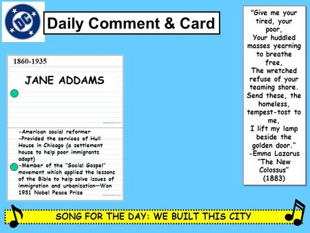SONG FOR THE DAY: WE BUILT THIS CITY Daily Comment & Card JANE ADDAMS -American social reformer -Provided the services of Hull House in Chicago (a settlement.