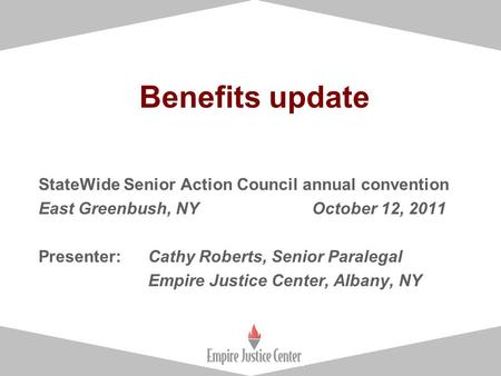 1 Benefits update StateWide Senior Action Council annual convention East Greenbush, NY October 12, 2011 Presenter: Cathy Roberts, Senior Paralegal Empire.