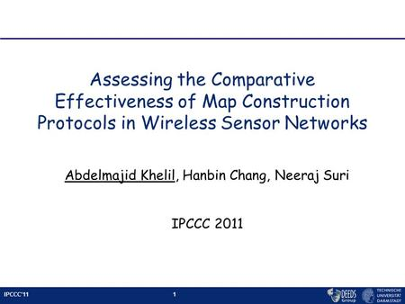 IPCCC'111 Assessing the Comparative Effectiveness of Map Construction Protocols in Wireless Sensor Networks Abdelmajid Khelil, Hanbin Chang, Neeraj Suri.