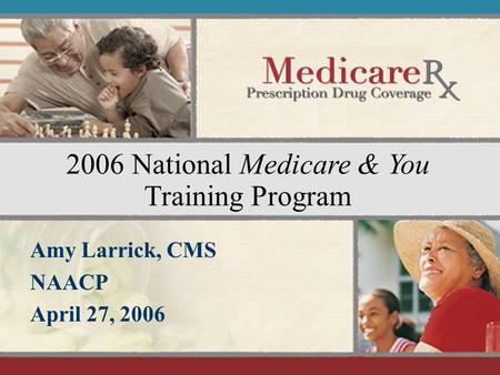 January 2006 1 2006 National Medicare & You Training Program Amy Larrick, CMS NAACP April 27, 2006.