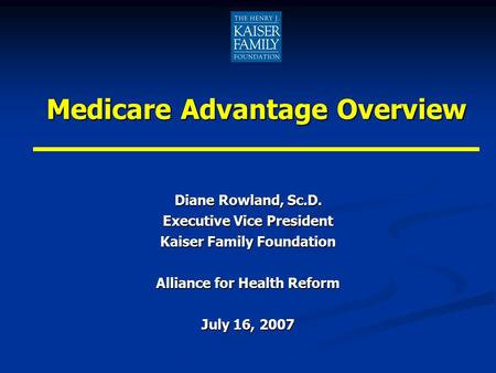 Medicare Advantage Overview Diane Rowland, Sc.D. Executive Vice President Kaiser Family Foundation Alliance for Health Reform July 16, 2007.