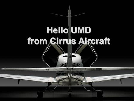 Hello UMD from Cirrus Aircraft. Brief History of Cirrus Cirrus founded in 1984 Began development of the VK-30 in 1988 Began development of ST50 in 1992.