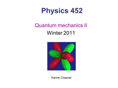 Physics 452 Quantum mechanics II Winter 2011 Karine Chesnel.