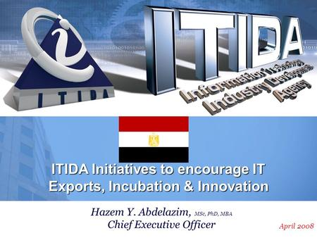 April 2008 ITIDA Initiatives to encourage IT Exports, Incubation & Innovation Hazem Y. Abdelazim, MSc, PhD, MBA Chief Executive Officer.