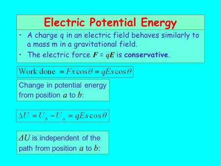 Electric Potential Energy A charge q in an electric field behaves similarly to a mass m in a gravitational field. The electric force F = qE is conservative.