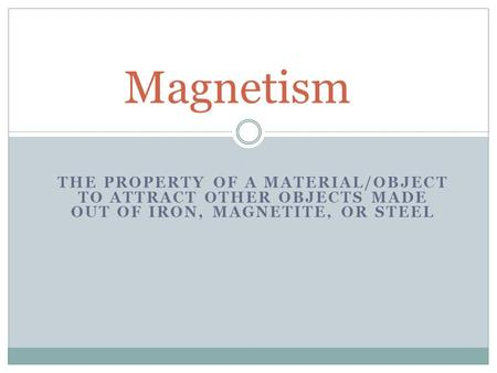 THE PROPERTY OF A MATERIAL/OBJECT TO ATTRACT OTHER OBJECTS MADE OUT OF IRON, MAGNETITE, OR STEEL Magnetism.
