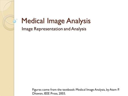Medical Image Analysis Image Representation and Analysis Figures come from the textbook: Medical Image Analysis, by Atam P. Dhawan, IEEE Press, 2003.