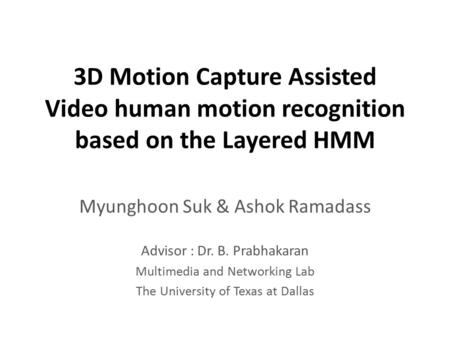3D Motion Capture Assisted Video human motion recognition based on the Layered HMM Myunghoon Suk & Ashok Ramadass Advisor : Dr. B. Prabhakaran Multimedia.