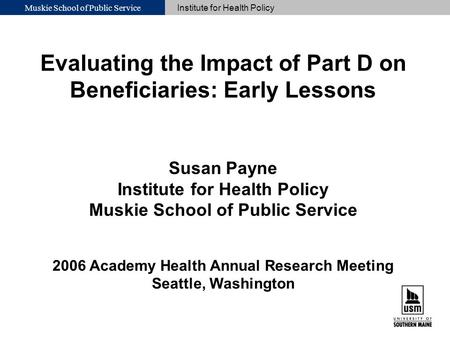 Muskie School of Public Service Institute for Health Policy Evaluating the Impact of Part D on Beneficiaries: Early Lessons Susan Payne Institute for Health.