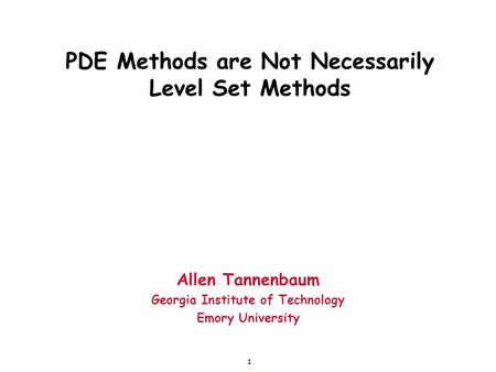 1 PDE Methods are Not Necessarily Level Set Methods Allen Tannenbaum Georgia Institute of Technology Emory University.