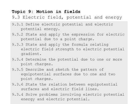 9.3.1Define electric potential and electric potential energy. 9.3.2State and apply the expression for electric potential due to a point charge. 9.3.3State.