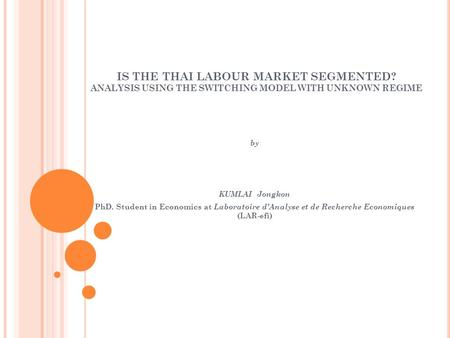 IS THE THAI LABOUR MARKET SEGMENTED? ANALYSIS USING THE SWITCHING MODEL WITH UNKNOWN REGIME by KUMLAI Jongkon PhD. Student in Economics at Laboratoire.