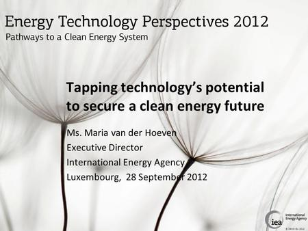 © OECD/IEA 2012 Tapping technology's potential to secure a clean energy future Ms. Maria van der Hoeven Executive Director International Energy Agency.