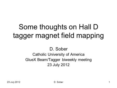23 July 2012D. Sober1 Some thoughts on Hall D tagger magnet field mapping D. Sober Catholic University of America GlueX Beam/Tagger biweekly meeting 23.