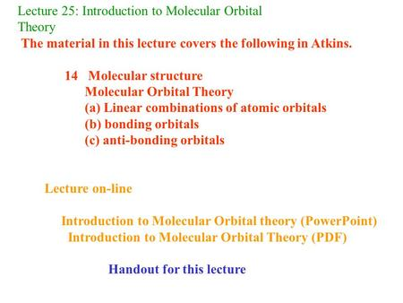 Lecture 25: Introduction to Molecular Orbital Theory The material in this lecture covers the following in Atkins. 14 Molecular structure Molecular Orbital.