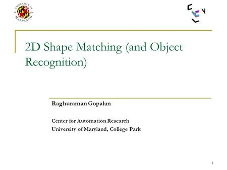 1 2D Shape Matching (and Object Recognition) Raghuraman Gopalan Center for Automation Research University of Maryland, College Park.