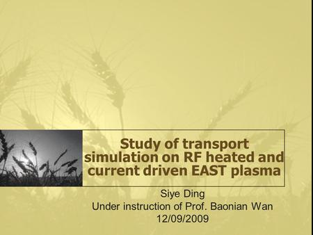 Study of transport simulation on RF heated and current driven EAST plasma Siye Ding Under instruction of Prof. Baonian Wan 12/09/2009.