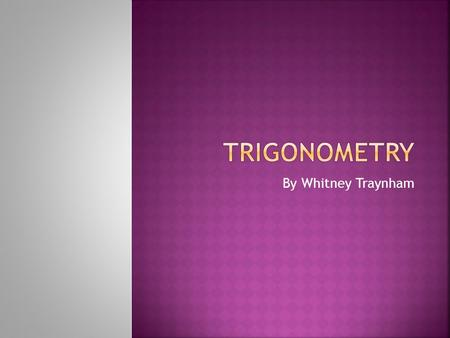 By Whitney Traynham.  Trigonometry is a mathematical study of triangles.