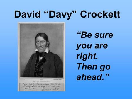 "David ""Davy"" Crockett ""Be sure you are right. Then go ahead."""