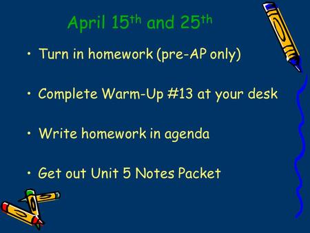 April 15 th and 25 th Turn in homework (pre-AP only) Complete Warm-Up #13 at your desk Write homework in agenda Get out Unit 5 Notes Packet.