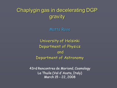Chaplygin gas in decelerating DGP gravity Matts Roos University of Helsinki Department of Physics and and Department of Astronomy 43rd Rencontres de Moriond,
