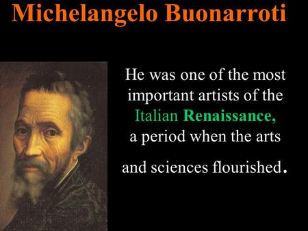 Michelangelo Buonarroti He was one of the most important artists of the Italian Renaissance, a period when the arts and sciences flourished.