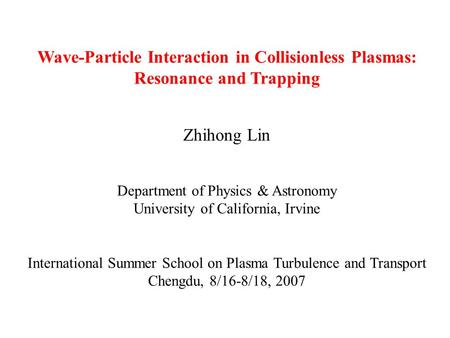 Wave-Particle Interaction in Collisionless Plasmas: Resonance and Trapping Zhihong Lin Department of Physics & Astronomy University of California, Irvine.