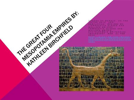 THE GREAT FOUR MESOPOTAMIA EMPIRES BY: KATHLEEN BIRCHFIELD DRAGON OF MARDUK, ON THE ISHTAR GATE, NEO- BABYLONIAN, 604-562 BC (TERRACOTTA GLAZED AND MOULDED.