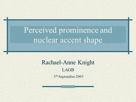 Perceived prominence and nuclear accent shape Rachael-Anne Knight LAGB 5 th September 2003.
