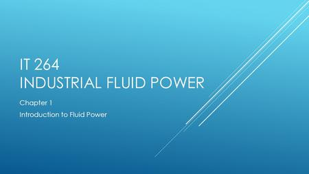 IT 264 INDUSTRIAL FLUID POWER Chapter 1 Introduction to Fluid Power.