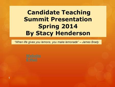 "Candidate Teaching Summit Presentation Spring 2014 By Stacy Henderson Website E-Mail 1 ""When life gives you lemons, you make lemonade"" – James Brady."