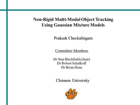 Prakash Chockalingam Clemson University Non-Rigid Multi-Modal Object Tracking Using Gaussian Mixture Models Committee Members Dr Stan Birchfield (chair)