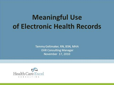 Meaningful Use of Electronic Health Records Tammy Geltmaker, RN, BSN, MHA EHR Consulting Manager November 17, 2010.