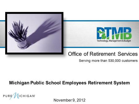 November 9, 2012 Office of Retirement Services Serving more than 530,000 customers Michigan Public School Employees Retirement System.