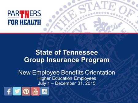 State of Tennessee Group Insurance Program New Employee Benefits Orientation Higher Education Employees July 1 – December 31, 2015.