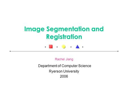 Image Segmentation and Registration Rachel Jiang Department of Computer Science Ryerson University 2006.